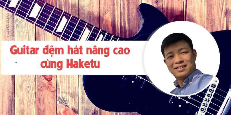 Khóa học Guitar Online - đệm hát nâng cao cùng Haketu
